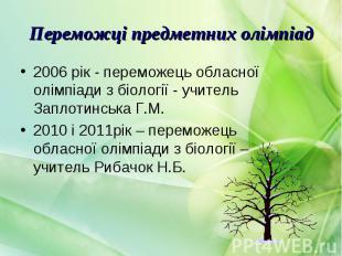 2006 рік - переможець обласної олімпіади з біології - учитель Заплотинська Г.М.