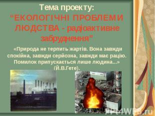 """Тема проекту: """"ЕКОЛОГІЧНІ ПРОБЛЕМИ ЛЮДСТВА - радіоактивне забруднення"""" «Природа"""