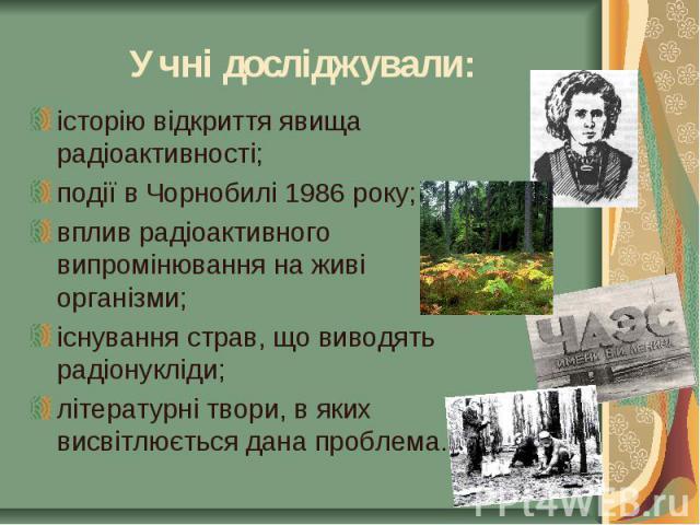 Учні досліджували: історію відкриття явища радіоактивності; події в Чорнобилі 1986 року; вплив радіоактивного випромінювання на живі організми; існування страв, що виводять радіонукліди; літературні твори, в яких висвітлюється дана проблема.