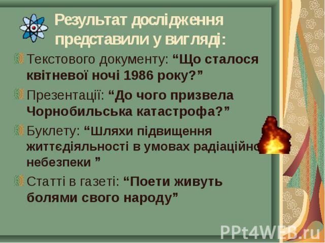 """Текстового документу: """"Що сталося квітневої ночі 1986 року?"""" Текстового документу: """"Що сталося квітневої ночі 1986 року?"""" Презентації: """"До чого призвела Чорнобильська катастрофа?"""" Буклету: """"Шляхи підвищення життєдіяльності в умовах радіаційної небез…"""