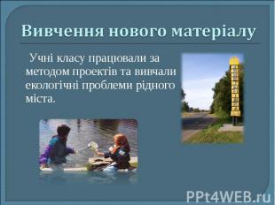 Учні класу працювали за методом проектів та вивчали екологічні проблеми рідного