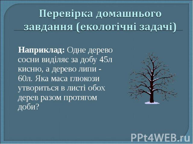 Наприклад: Одне дерево сосни виділяє за добу 45л кисню, а дерево липи - 60л. Яка маса глюкози утвориться в листі обох дерев разом протягом доби?