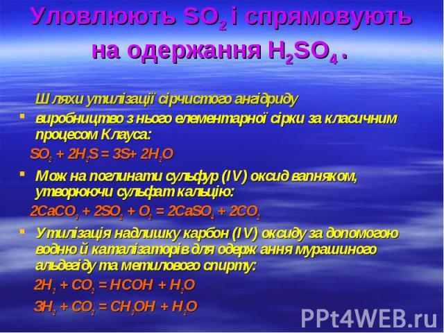 Уловлюють SO2 і спрямовують на одержання H2SO4 . Шляхи утилізації сірчистого ангідриду виробництво з нього елементарної сірки за класичним процесом Клауса: SО2 + 2Н2S = 3S+ 2Н2О Можна поглинати сульфур (IV) оксид вапняком, утворюючи сульфат кальцію:…