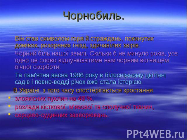 Чорнобиль. Він став символом горя й страждань, покинутих домівок, розорених гнізд, здичавілих звірів. Чорний біль нашої землі. Скільки б не минуло років, усе одно це слово відлунюватиме нам чорним вогнищем вічної скорботи. Та пам'ятна весна 1986 рок…