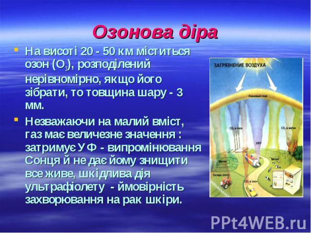 Озонова діра На висоті 20 - 50 км міститься озон (О3), розподілений нерівномірно, якщо його зібрати, то товщина шару - 3 мм. Незважаючи на малий вміст, газ має величезне значення : затримує УФ - випромінювання Сонця й не дає йому знищити все живе, ш…