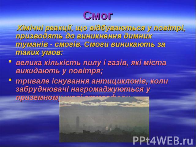 Смог Хімічні реакції, що відбуваються у повітрі, призводять до виникнення димних туманів - смогів. Смоги виникають за таких умов: велика кількість пилу і газів, які міста викидають у повітря; тривале існування антициклонів, коли забруднювачі нагрома…