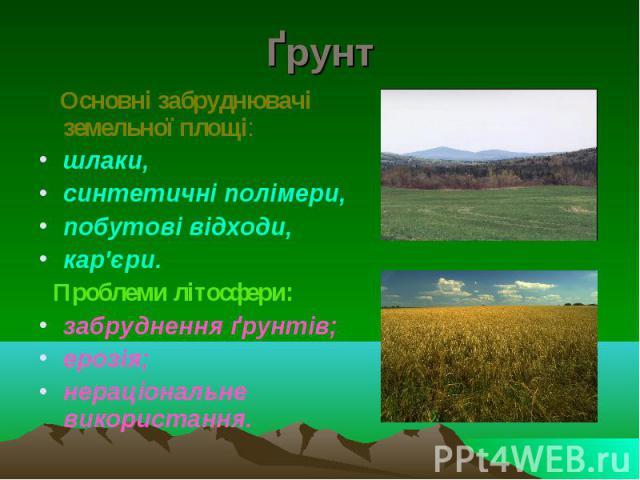 Ґрунт Основні забруднювачі земельної площі: шлаки, синтетичні полімери, побутові відходи, кар'єри. Проблеми літосфери: забруднення ґрунтів; ерозія; нераціональне використання.