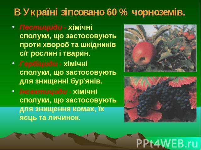 В Україні зіпсовано 60 % чорноземів. Пестициди - хімічні сполуки, що застосовують проти хвороб та шкідників с/г рослин і тварин. Гербіциди - хімічні сполуки, що застосовують для знищенні бур'янів. Інсектициди - хімічні сполуки, що застосовують для з…