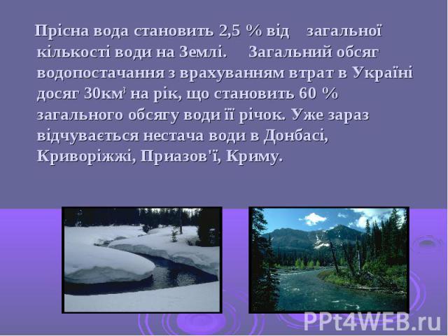 Прісна вода становить 2,5 % від загальної кількості води на Землі. Загальний обсяг водопостачання з врахуванням втрат в Україні досяг 30км3 на рік, що становить 60 % загального обсягу води її річок. Уже зараз відчувається нестача води в Донбасі, Кри…