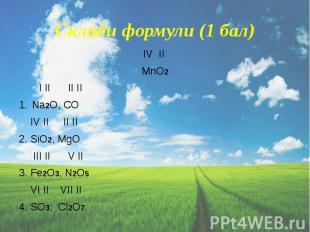 Склади формули (1 бал) IV II MnO2 I II II II Na2O, CO IV II II II 2. SiO2, МgO I