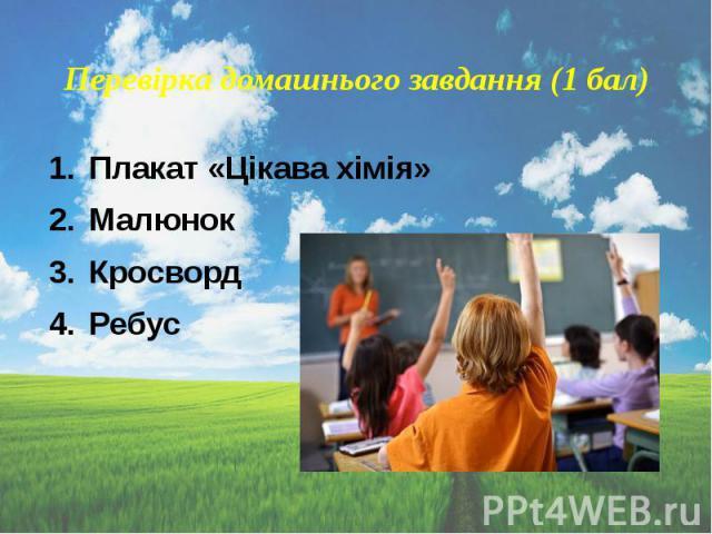 Перевірка домашнього завдання (1 бал) Плакат «Цікава хімія» Малюнок Кросворд Ребус