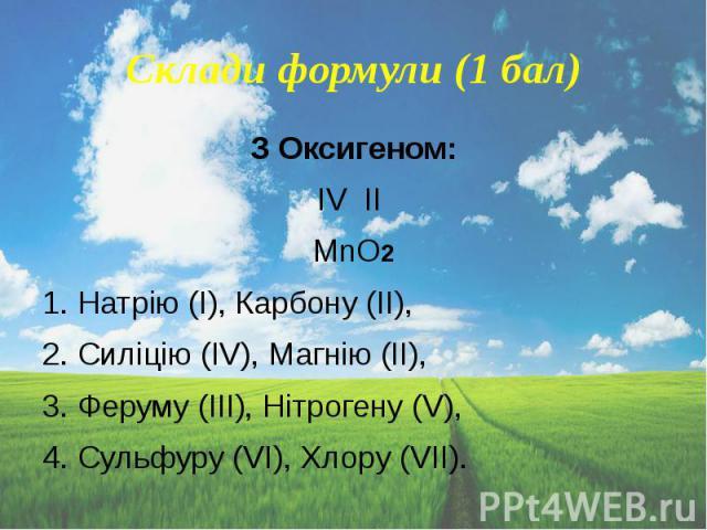 Склади формули (1 бал) З Оксигеном: IV II MnO2 1. Натрію (І), Карбону (II), 2. Силіцію (IV), Магнію (II), 3. Феруму (III), Нітрогену (V), 4. Сульфуру (VI), Хлору (VII).
