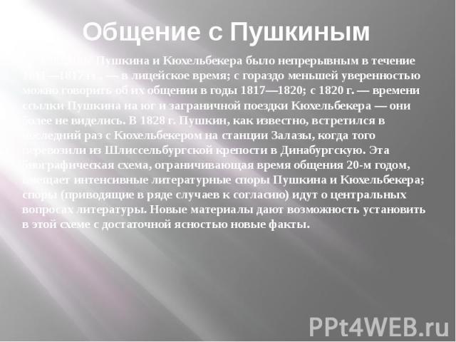 Общение с Пушкиным Общение Пушкина и Кюхельбекера было непрерывным в течение 1811—1817 гг., — в лицейское время; с гораздо меньшей уверенностью можно говорить об их общении в годы 1817—1820; с 1820 г. — времени ссылки Пушкина на юг и заграничной пое…