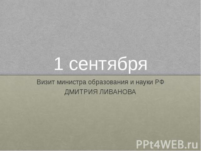 1 сентября Визит министра образования и науки РФ ДМИТРИЯ ЛИВАНОВА