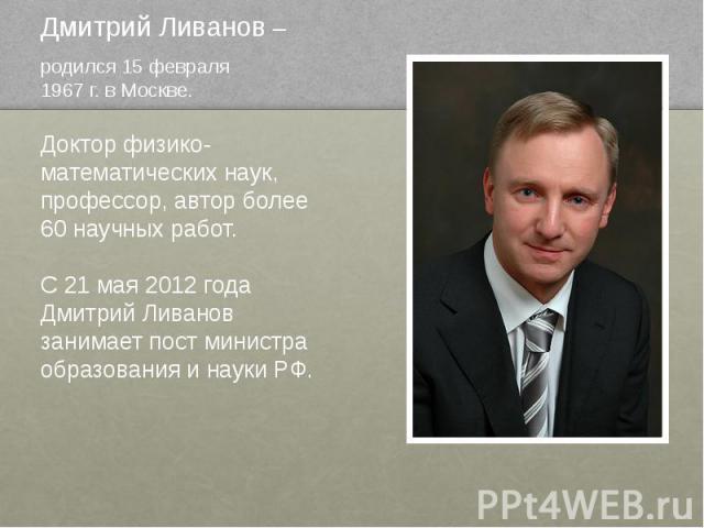 Дмитрий Ливанов – родился 15 февраля 1967 г. в Москве. Доктор физико- математических наук, профессор, автор более 60 научных работ. С 21 мая 2012 года Дмитрий Ливанов занимает пост министра образования и науки РФ.