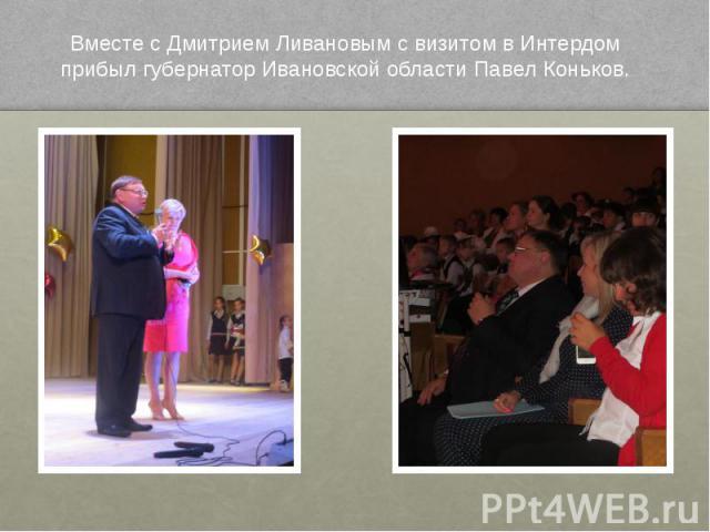 Вместе с Дмитрием Ливановым с визитом в Интердом прибыл губернатор Ивановской области Павел Коньков.
