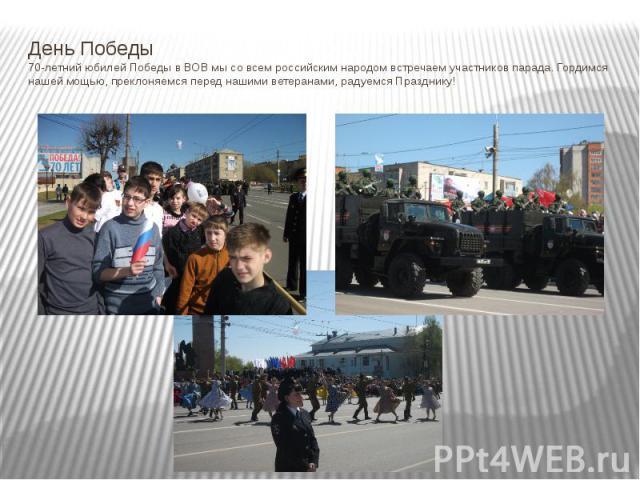 День Победы 70-летний юбилей Победы в ВОВ мы со всем российским народом встречаем участников парада. Гордимся нашей мощью, преклоняемся перед нашими ветеранами, радуемся Празднику!