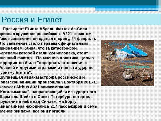 Россия и Египет Президент Египта Абдель Фаттах Ас-Сиси признал крушение российского А321 терактом. Такое заявление он сделал в среду, 24 февраля. Это заявление стало первым официальным признанием Каира, что за катастрофой, жертвами которой стали 224…