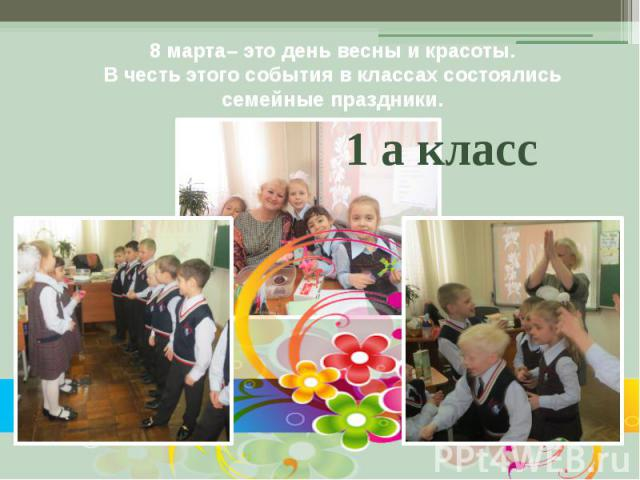 8 марта– это день весны и красоты. В честь этого события в классах состоялись семейные праздники.