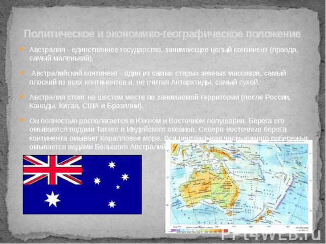 Политическое и экономико-географическое положение Австралия - единственное государство, занимающее целый континент (правда, самый маленький). Австралийский континент - один из самых старых земных массивов, самый плоский из всех континентов и, не счи…