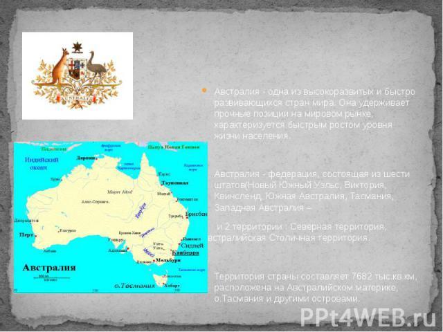 Австралия - одна из высокоразвитых и быстро развивающихся стран мира. Она удерживает прочные позиции на мировом рынке, характеризуется быстрым ростом уровня жизни населения. Австралия - одна из высокоразвитых и быстро развивающихся стран мира. Она у…