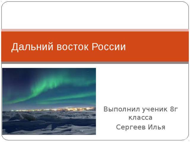 Дальний восток России Выполнил ученик 8г класса Сергеев Илья