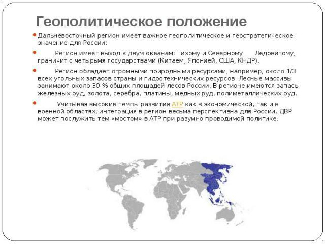 Геополитическое положение Дальневосточный регион имеет важное геополитическое и геостратегическое значение для России: Регион имеет выход к двум океанам: Тихому и Северному Ледовитому, граничит с четырьмя государствами (Китаем, Японией, США, КНДР). …