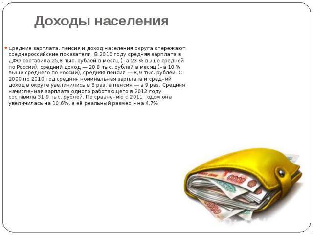 Доходы населения Средние зарплата, пенсия и доход населения округа опережают среднероссийские показатели. В 2010 году средняя зарплата в ДФО составила 25,8 тыс. рублей в месяц (на 23% выше средней по России), средний доход— 20,8 тыс. руб…