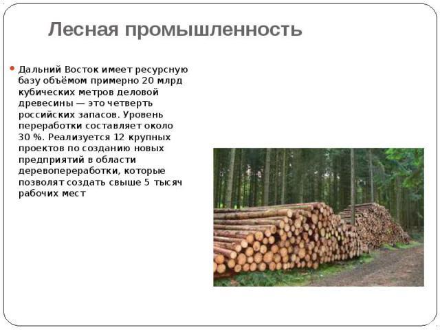 Лесная промышленность Дальний Восток имеет ресурсную базу объёмом примерно 20млрд кубических метров деловой древесины— это четверть российских запасов. Уровень переработки составляет около 30%. Реализуется 12 крупных проектов по со…