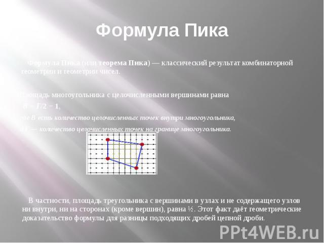 Формула Пика Формула Пика(илитеорема Пика)— классический результаткомбинаторной геометриии геометрии чисел. Площадьмногоугольникас целочисленными вершинамиравна В+Г/2 − 1, гдеВе…