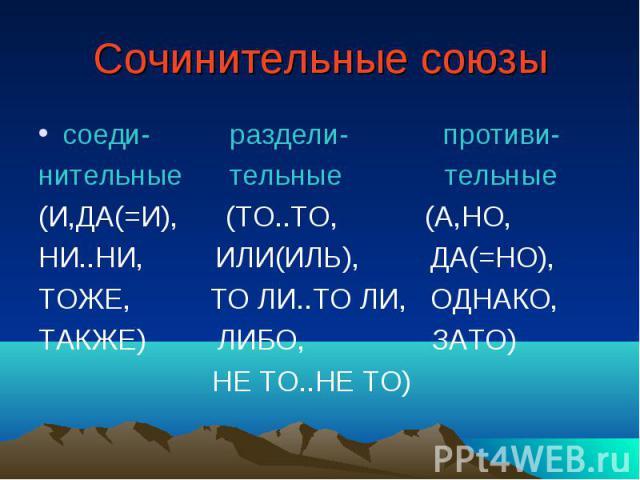 Сочинительные союзы соеди- раздели- противи- нительные тельные тельные (И,ДА(=И), (ТО..ТО, (А,НО, НИ..НИ, ИЛИ(ИЛЬ), ДА(=НО), ТОЖЕ, ТО ЛИ..ТО ЛИ, ОДНАКО, ТАКЖЕ) ЛИБО, ЗАТО) НЕ ТО..НЕ ТО)