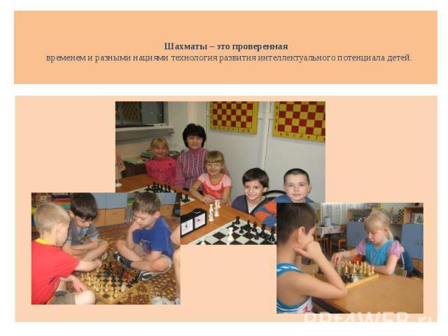 Шахматы – это проверенная временем и разными нациями технология развития интеллектуального потенциала детей.