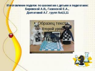 Изготовление поделок по шахматам с детьми и педагогами: Боровской А.В,, Газинско