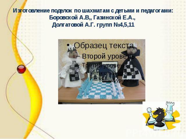 Изготовление поделок по шахматам с детьми и педагогами: Боровской А.В,, Газинской Е.А., Долгатовой А.Г. групп №4,5,11