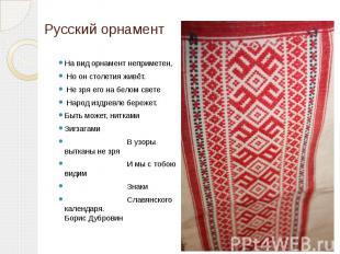 Русский орнамент На вид орнамент неприметен, Но он столетия живёт. Не зря его на