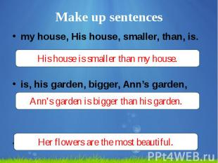Make up sentences my house, His house, smaller, than, is. is, his garden, bigger
