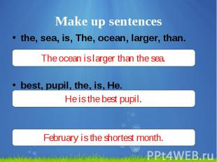 Make up sentences the, sea, is, The, ocean, larger, than. best, pupil, the, is,