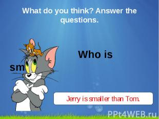 What do you think? Answer the questions. Who is smaller?