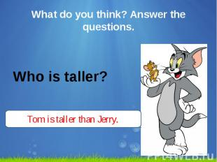 What do you think? Answer the questions. Who is taller?