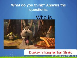 What do you think? Answer the questions. Who is hungrier?