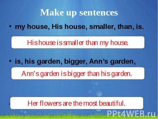 Make up sentences my house, His house, smaller, than, is. is, his garden, bigger, Ann's garden, than. flowers, the, Her, beautiful, most, are.