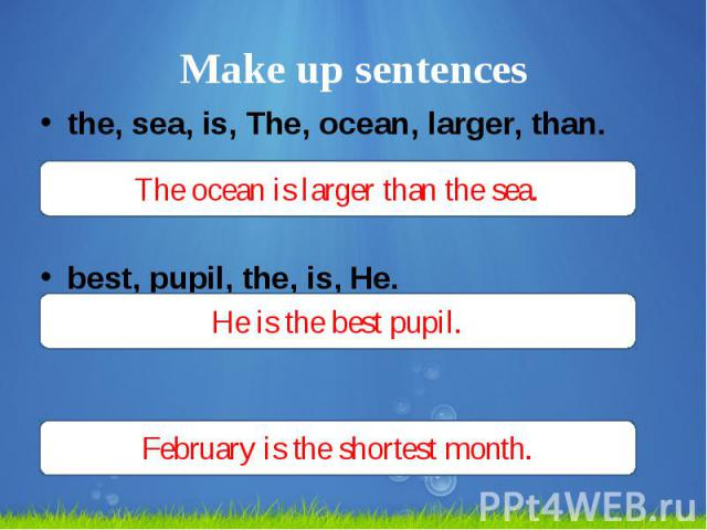 Make up sentences the, sea, is, The, ocean, larger, than. best, pupil, the, is, He. the, February, shortest, is, month.