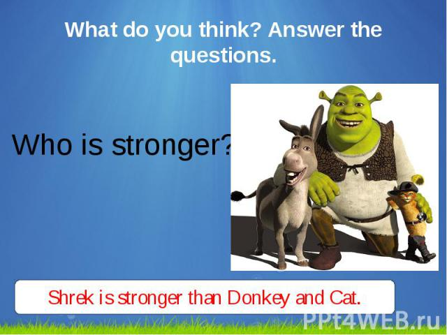 What do you think? Answer the questions. Who is stronger?