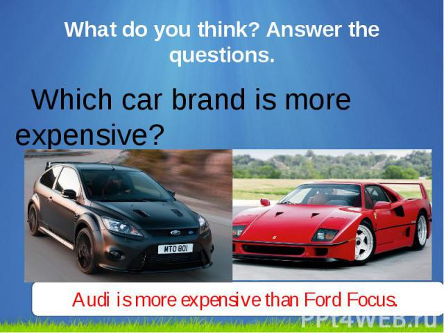 What do you think? Answer the questions. Which car brand is more expensive?