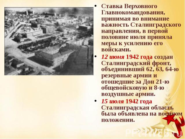 Ставка Верховного Главнокомандования, принимая во внимание важность Сталинградского направления, в первой половине июля приняла меры к усилению его войсками. Ставка Верховного Главнокомандования, принимая во внимание важность Сталинградского направл…