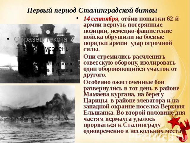 Первый период Сталинградской битвы 14 сентября, отбив попытки 62-й армии вернуть потерянные позиции, немецко-фашистские войска обрушили на боевые порядки армии удар огромной силы. Они стремились расчленить советскую оборону, изолировать один о…