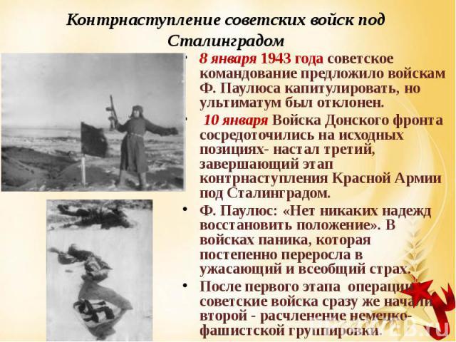 Контрнаступление советских войск под Сталинградом 8 января 1943 года советское командование предложило войскам Ф. Паулюса капитулировать, но ультиматум был отклонен. 10 января Войска Донского фронта сосредоточились на исходных позициях- настал трети…