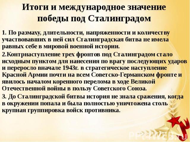 Итоги и международное значение победы под Сталинградом 1. По размаху, длительности, напряженности и количеству участвовавших в ней сил Сталинградская битва не имела равных себе в мировой военной истории. 2.Контрнаступление трех фронтов под Сталингра…