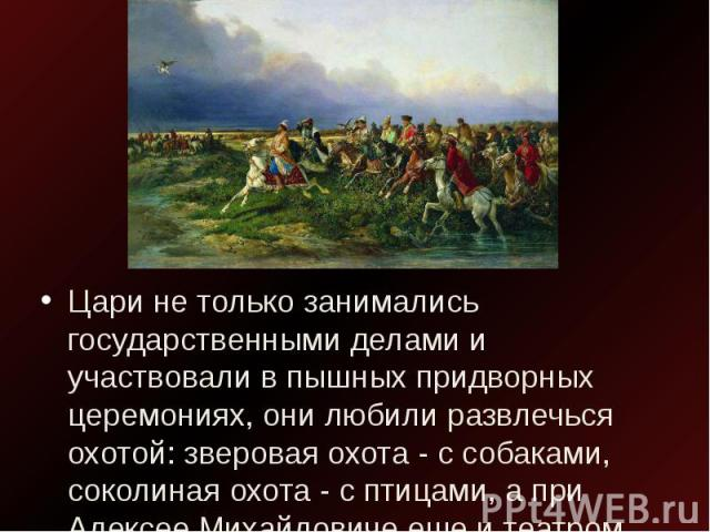 Цари не только занимались государственными делами и участвовали в пышных придворных церемониях, они любили развлечься охотой: зверовая охота - с собаками, соколиная охота - с птицами, а при Алексее Михайловиче еще и театром.