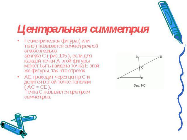 Геометрическая фигура (или тело) называетсясимметричной относительно центраC( рис.105 ), если для каждой точкиAэтой фигуры может быть найдена точкаEэтой же фигуры, так что отрезок Геометрическая …